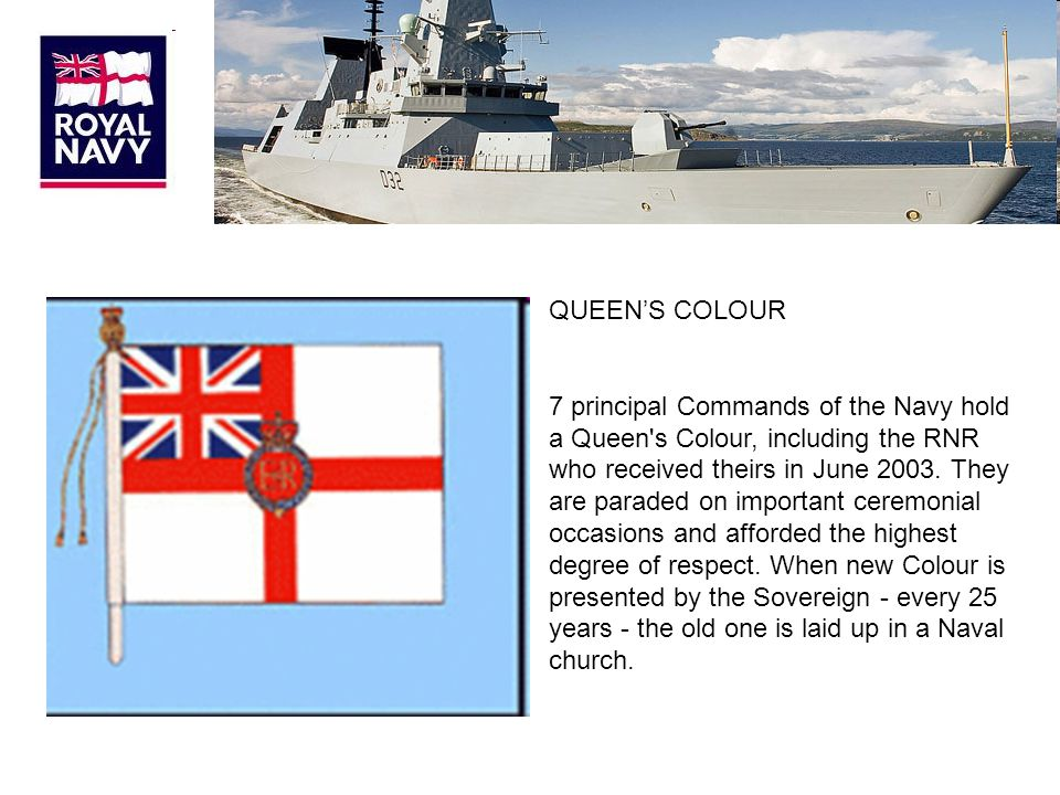 QUEEN'S COLOUR 7 principal Commands of the Navy hold a Queen s Colour, including the RNR who received theirs in June 2003.