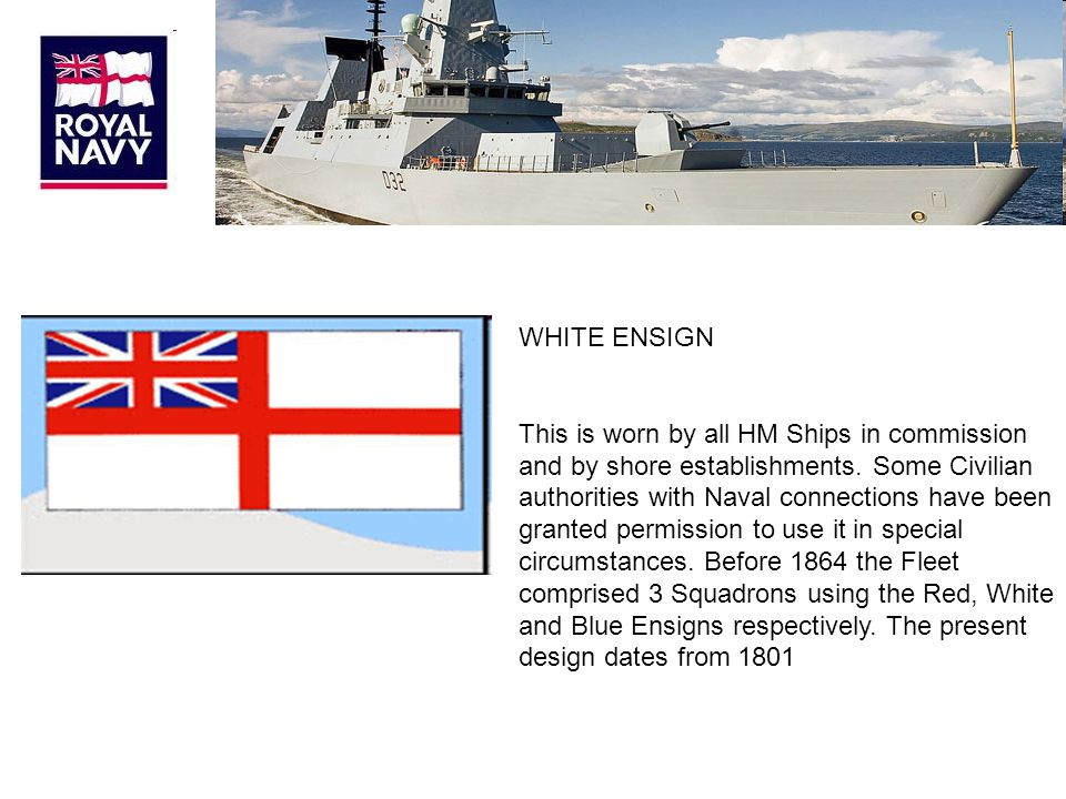 WHITE ENSIGN This is worn by all HM Ships in commission and by shore establishments.