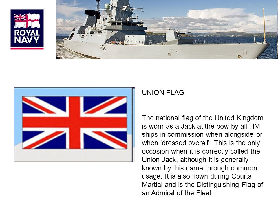 UNION FLAG The national flag of the United Kingdom is worn as a Jack at the bow by all HM ships in commission when alongside or when dressed overall .