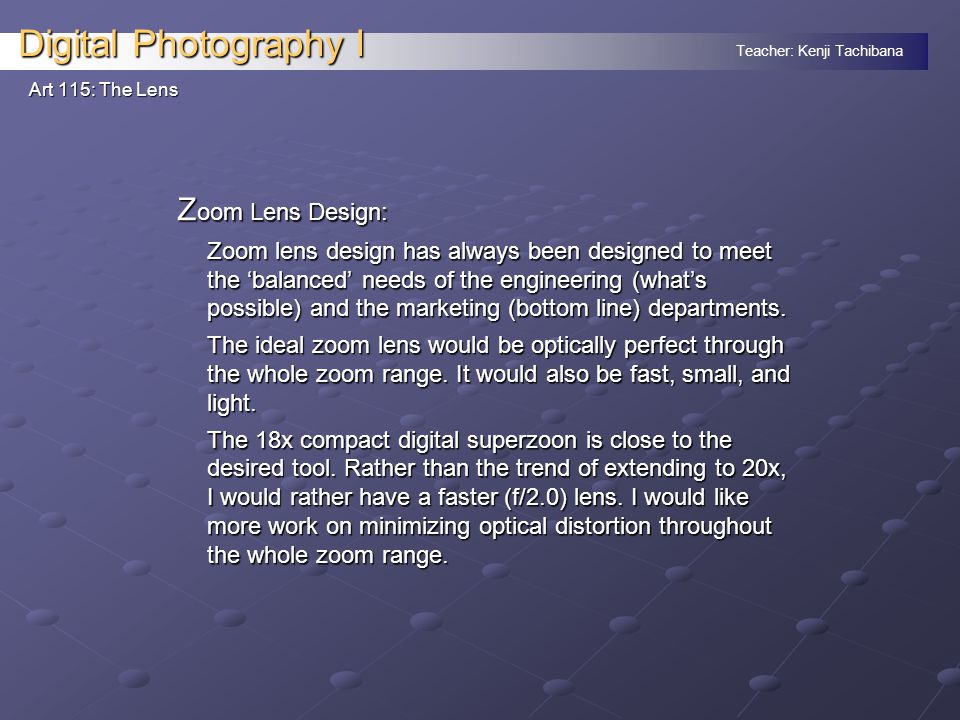Teacher: Kenji Tachibana Digital Photography I Art 115: The Lens Z oom Lens Design: Zoom lens design has always been designed to meet the 'balanced' needs of the engineering (what's possible) and the marketing (bottom line) departments.