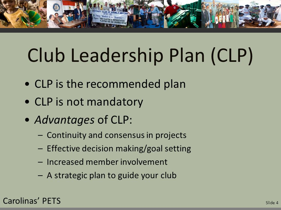 Club Leadership Plan (CLP) CLP is the recommended plan CLP is not mandatory Advantages of CLP: –Continuity and consensus in projects –Effective decision making/goal setting –Increased member involvement –A strategic plan to guide your club Carolinas' PETS Slide 4