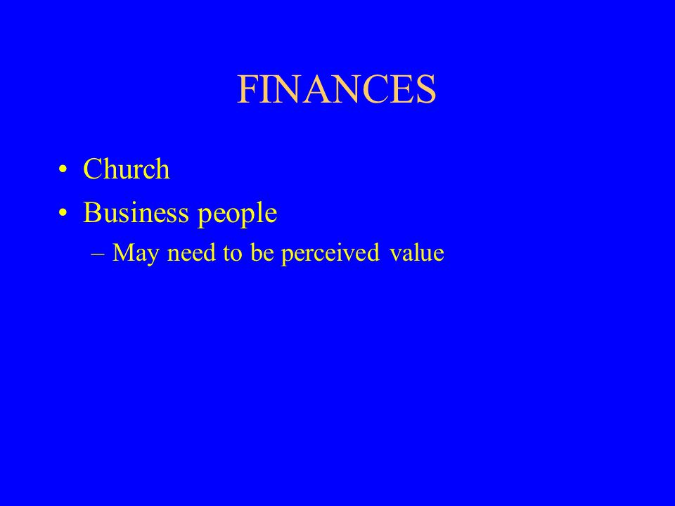 FINANCES Church Business people –May need to be perceived value