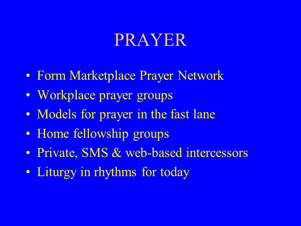 PRAYER Form Marketplace Prayer Network Workplace prayer groups Models for prayer in the fast lane Home fellowship groups Private, SMS & web-based intercessors Liturgy in rhythms for today