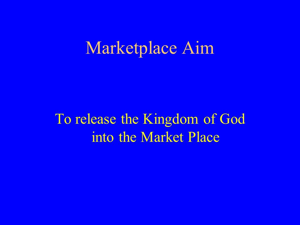 Marketplace Aim To release the Kingdom of God into the Market Place