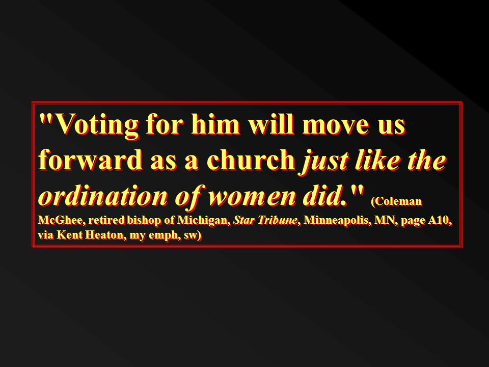 Voting for him will move us forward as a church just like the ordination of women did. (Coleman McGhee, retired bishop of Michigan, Star Tribune, Minneapolis, MN, page A10, via Kent Heaton, my emph, sw)
