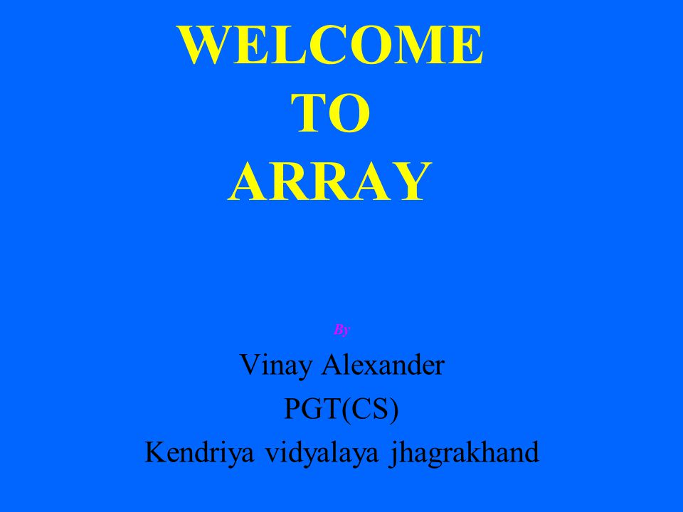 WELCOME TO ARRAY By Vinay Alexander PGT(CS) Kendriya vidyalaya jhagrakhand