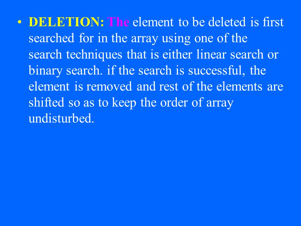 DELETION: The element to be deleted is first searched for in the array using one of the search techniques that is either linear search or binary search.