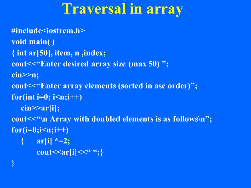 Traversal in array #include void main( ) { int ar[50], item, n,index; cout<< Enter desired array size (max 50) ; cin>>n; cout<< Enter array elements (sorted in asc order) ; for(int i=0; i<n;i++) cin>>ar[i]; cout<< \n Array with doubled elements is as follows\n ; for(i=0;i<n;i++) { ar[i] *=2; cout<<ar[i]<< ;} }