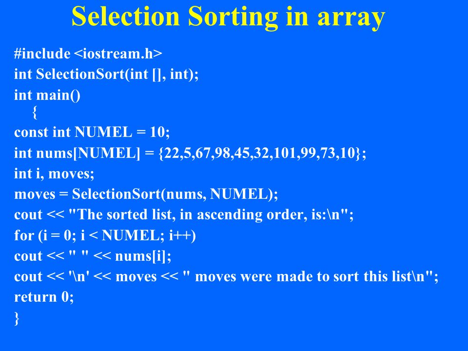 Selection Sorting in array #include int SelectionSort(int [], int); int main() { const int NUMEL = 10; int nums[NUMEL] = {22,5,67,98,45,32,101,99,73,10}; int i, moves; moves = SelectionSort(nums, NUMEL); cout << The sorted list, in ascending order, is:\n ; for (i = 0; i < NUMEL; i++) cout << << nums[i]; cout << \n << moves << moves were made to sort this list\n ; return 0; }