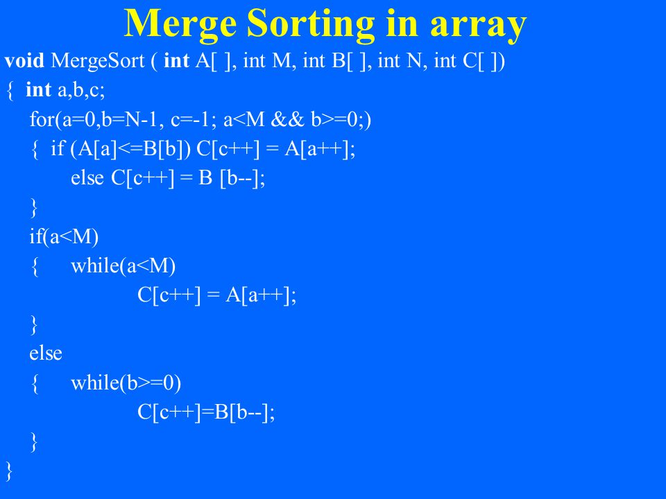 Merge Sorting in array void MergeSort ( int A[ ], int M, int B[ ], int N, int C[ ]) { int a,b,c; for(a=0,b=N-1, c=-1; a =0;) { if (A[a]<=B[b]) C[c++] = A[a++]; else C[c++] = B [b--]; } if(a<M) {while(a<M) C[c++] = A[a++]; } else {while(b>=0) C[c++]=B[b--]; } }