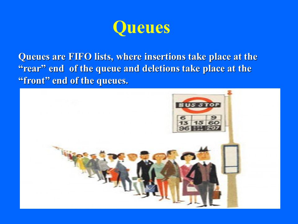Queues Queues are FIFO lists, where insertions take place at the rear end of the queue and deletions take place at the front end of the queues.