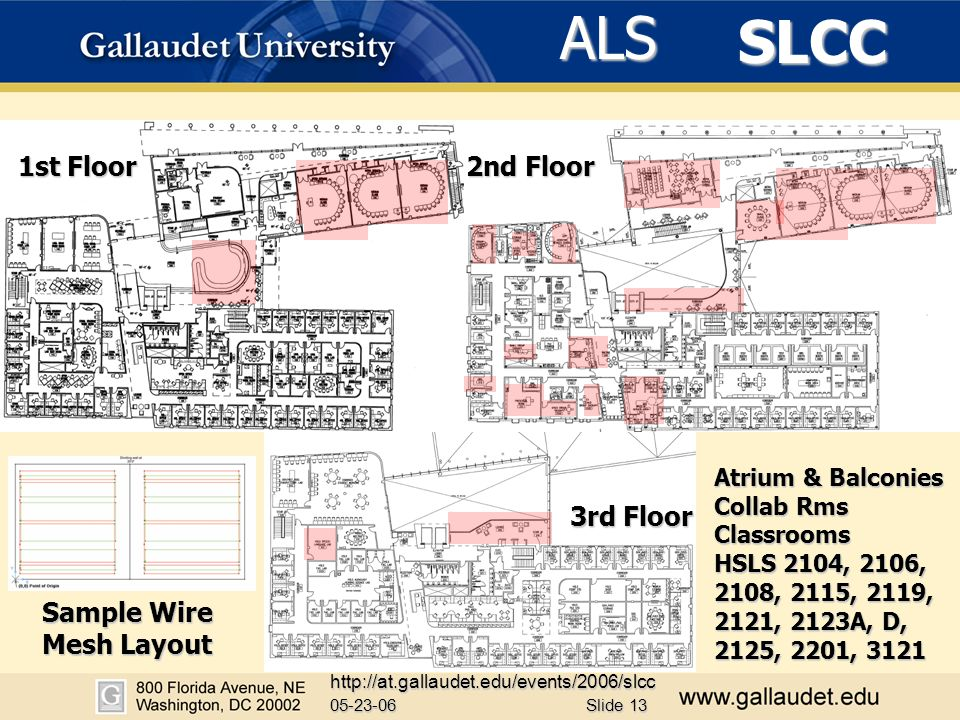 SLCC 05-23-06 http://at.gallaudet.edu/events/2006/slcc Slide 13 ALS 1st Floor 2nd Floor 3rd Floor Atrium & Balconies Collab Rms Classrooms HSLS 2104, 2106, 2108, 2115, 2119, 2121, 2123A, D, 2125, 2201, 3121 Sample Wire Mesh Layout