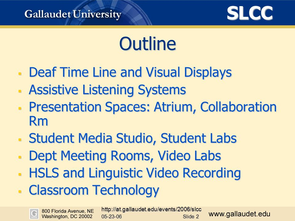 SLCC 05-23-06 http://at.gallaudet.edu/events/2006/slcc Slide 2 Outline  Deaf Time Line and Visual Displays  Assistive Listening Systems  Presentation Spaces: Atrium, Collaboration Rm  Student Media Studio, Student Labs  Dept Meeting Rooms, Video Labs  HSLS and Linguistic Video Recording  Classroom Technology
