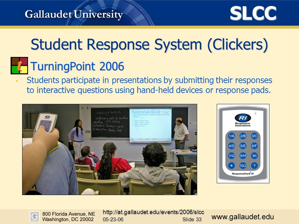 SLCC 05-23-06 http://at.gallaudet.edu/events/2006/slcc Slide 33 Student Response System (Clickers) TurningPoint 2006   Students participate in presentations by submitting their responses to interactive questions using hand-held devices or response pads.