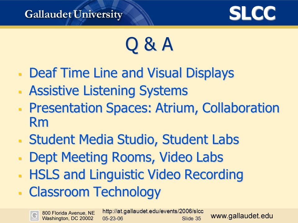 SLCC 05-23-06 http://at.gallaudet.edu/events/2006/slcc Slide 35 Q & A  Deaf Time Line and Visual Displays  Assistive Listening Systems  Presentation Spaces: Atrium, Collaboration Rm  Student Media Studio, Student Labs  Dept Meeting Rooms, Video Labs  HSLS and Linguistic Video Recording  Classroom Technology