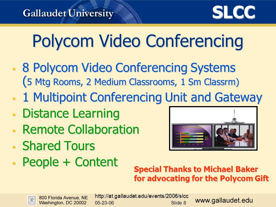 SLCC 05-23-06 http://at.gallaudet.edu/events/2006/slcc Slide 8 Polycom Video Conferencing  8 Polycom Video Conferencing Systems ( 5 Mtg Rooms, 2 Medium Classrooms, 1 Sm Classrm)  1 Multipoint Conferencing Unit and Gateway  Distance Learning  Remote Collaboration  Shared Tours  People + Content Special Thanks to Michael Baker for advocating for the Polycom Gift