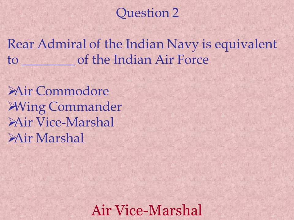 Air Vice-Marshal Question 2 Rear Admiral of the Indian Navy is equivalent to ________ of the Indian Air Force  Air Commodore  Wing Commander  Air Vice-Marshal  Air Marshal