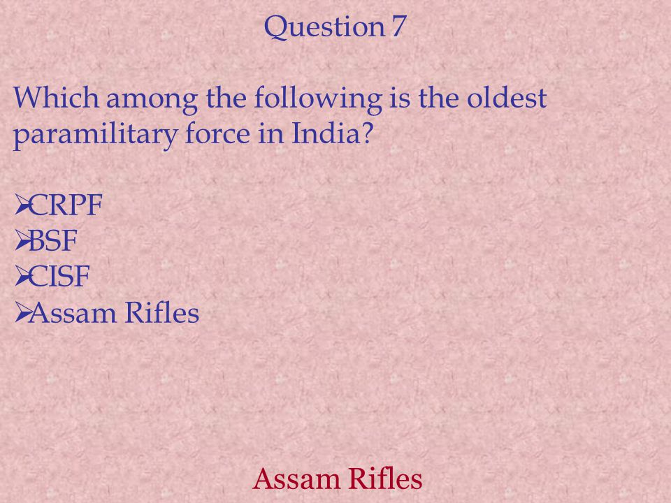 Assam Rifles Question 7 Which among the following is the oldest paramilitary force in India.