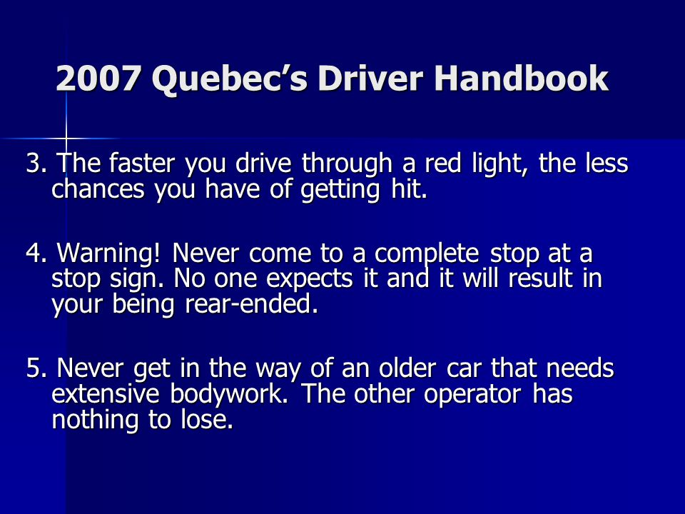 2007 Quebec's Driver Handbook 3. The faster you drive through a red light, the less chances you have of getting hit. 4. Warning! Never come to a compl
