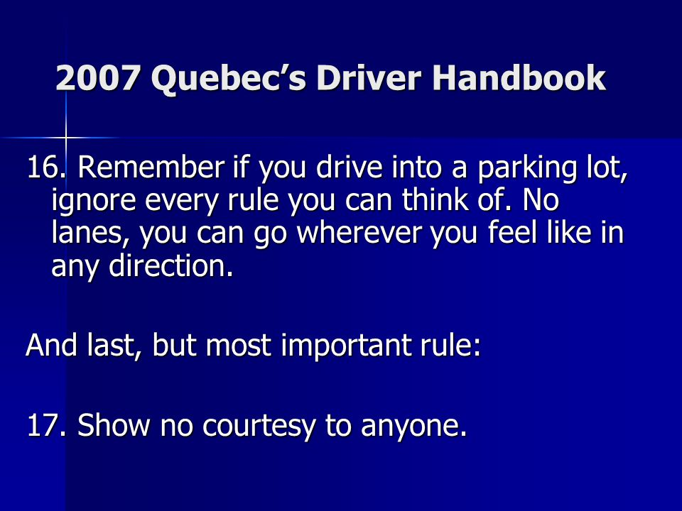 2007 Quebec's Driver Handbook 16. Remember if you drive into a parking lot, ignore every rule you can think of. No lanes, you can go wherever you feel