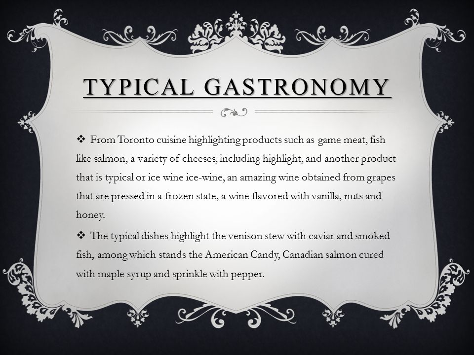 TYPICAL GASTRONOMY  From Toronto cuisine highlighting products such as game meat, fish like salmon, a variety of cheeses, including highlight, and an
