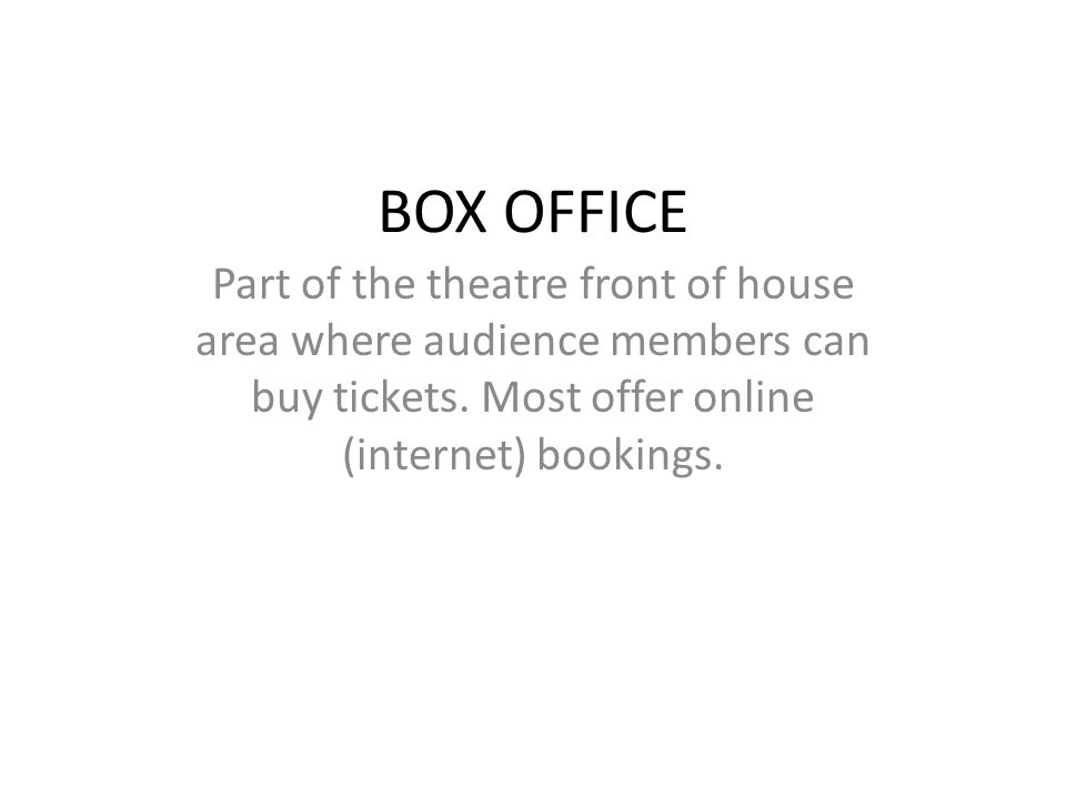 BOX OFFICE Part of the theatre front of house area where audience members can buy tickets. Most offer online (internet) bookings.