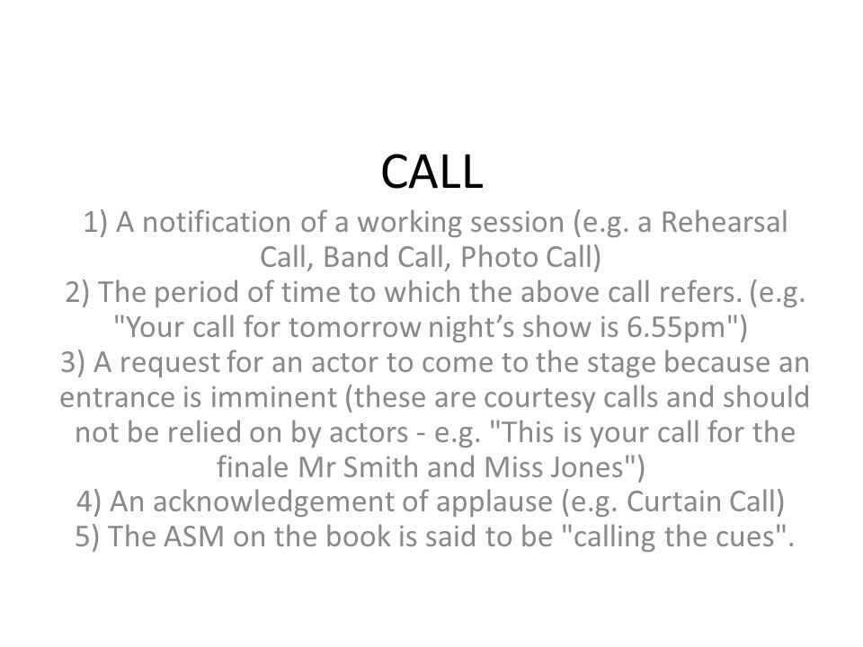 CALL 1) A notification of a working session (e.g. a Rehearsal Call, Band Call, Photo Call) 2) The period of time to which the above call refers. (e.g.