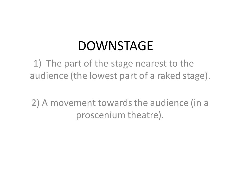 DOWNSTAGE 1)The part of the stage nearest to the audience (the lowest part of a raked stage). 2) A movement towards the audience (in a proscenium thea