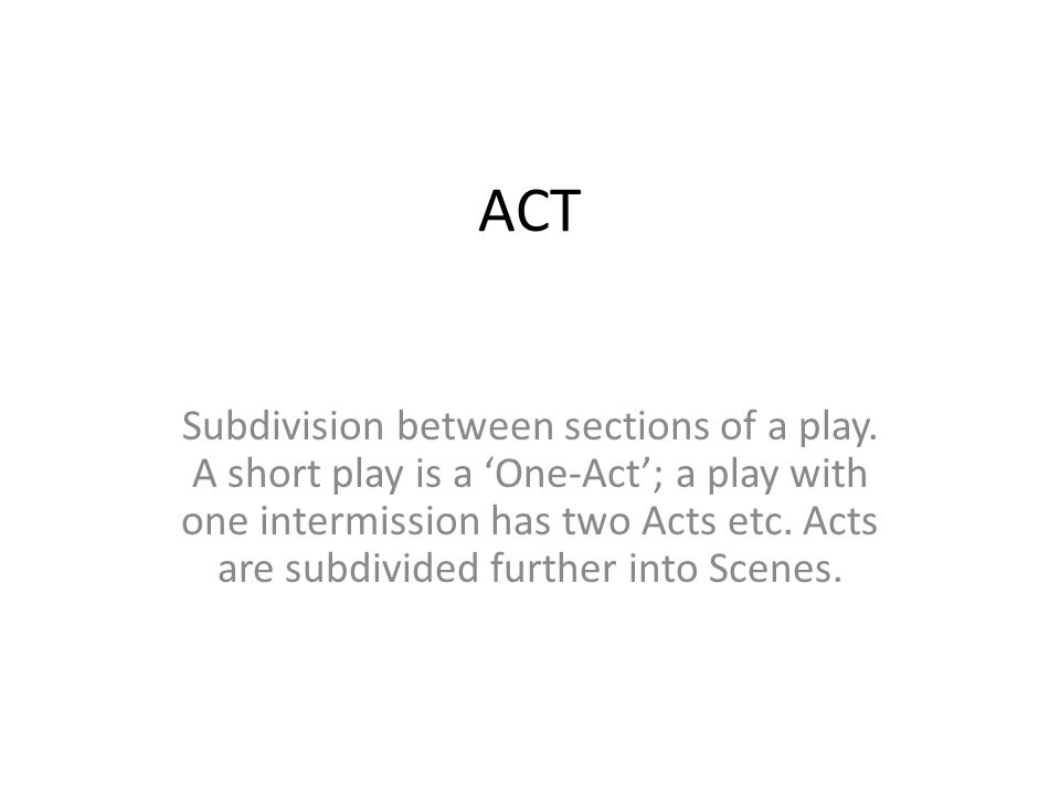 ACT Subdivision between sections of a play. A short play is a 'One-Act'; a play with one intermission has two Acts etc. Acts are subdivided further in