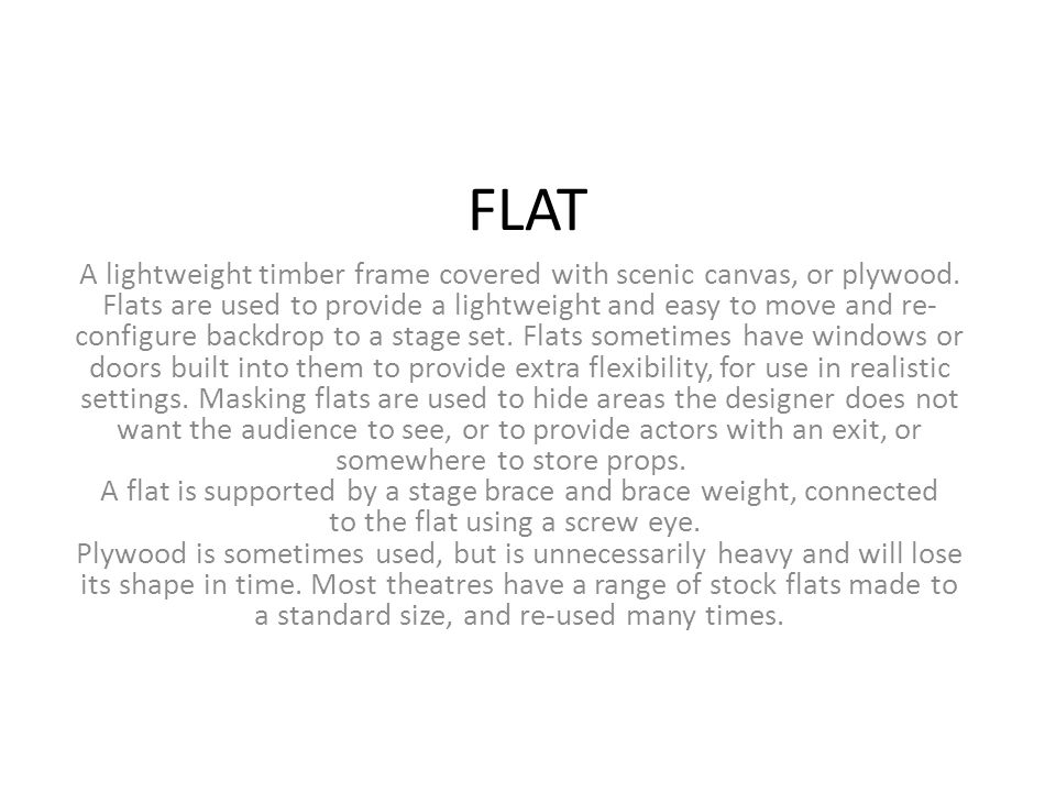 FLAT A lightweight timber frame covered with scenic canvas, or plywood. Flats are used to provide a lightweight and easy to move and re- configure bac