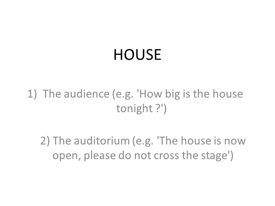 HOUSE 1)The audience (e.g. 'How big is the house tonight ?') 2) The auditorium (e.g. 'The house is now open, please do not cross the stage')