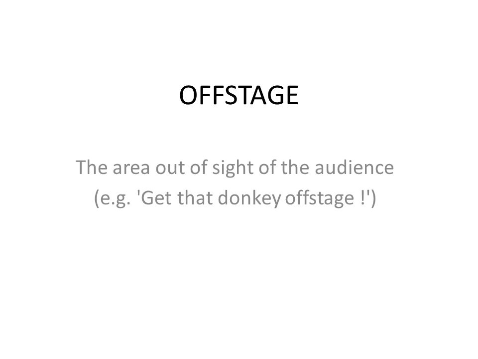 OFFSTAGE The area out of sight of the audience (e.g. 'Get that donkey offstage !')