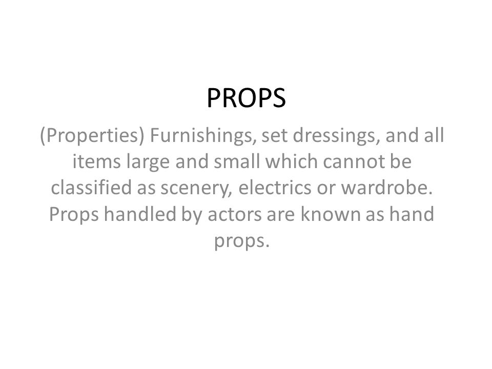 PROPS (Properties) Furnishings, set dressings, and all items large and small which cannot be classified as scenery, electrics or wardrobe. Props handl