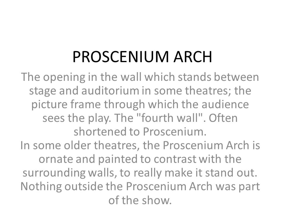 PROSCENIUM ARCH The opening in the wall which stands between stage and auditorium in some theatres; the picture frame through which the audience sees
