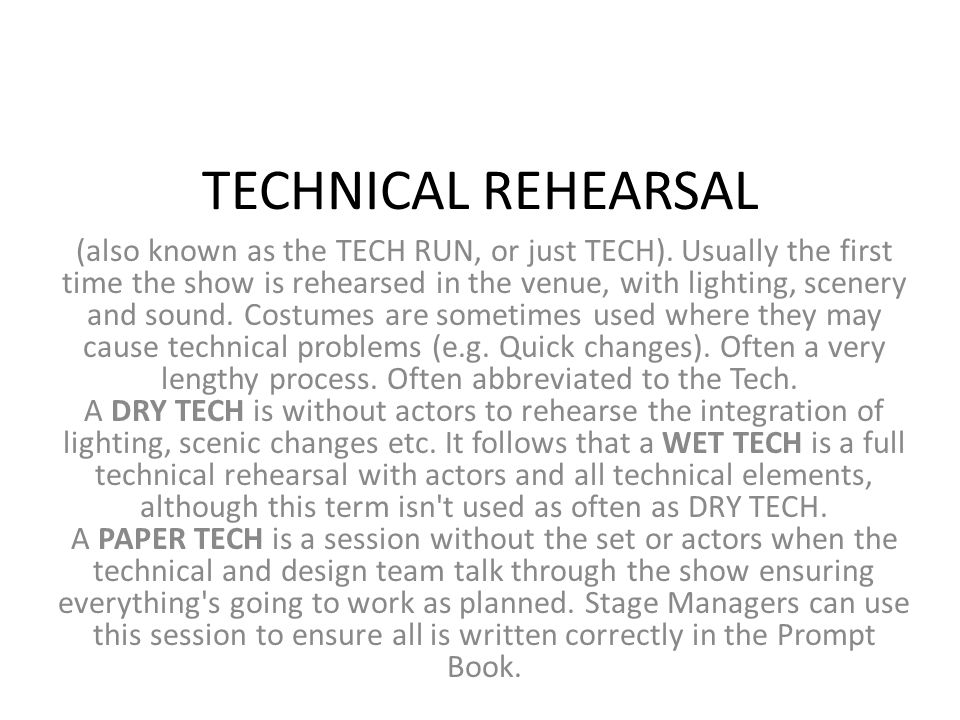 TECHNICAL REHEARSAL (also known as the TECH RUN, or just TECH). Usually the first time the show is rehearsed in the venue, with lighting, scenery and