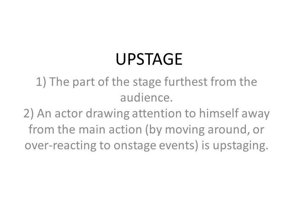 UPSTAGE 1) The part of the stage furthest from the audience. 2) An actor drawing attention to himself away from the main action (by moving around, or