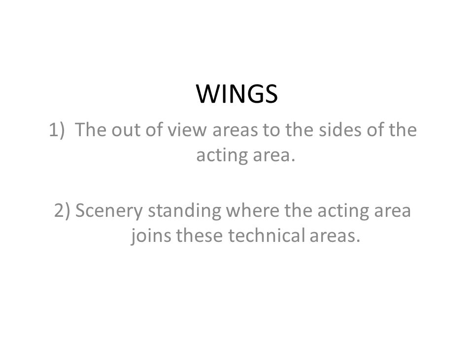 WINGS 1)The out of view areas to the sides of the acting area. 2) Scenery standing where the acting area joins these technical areas.