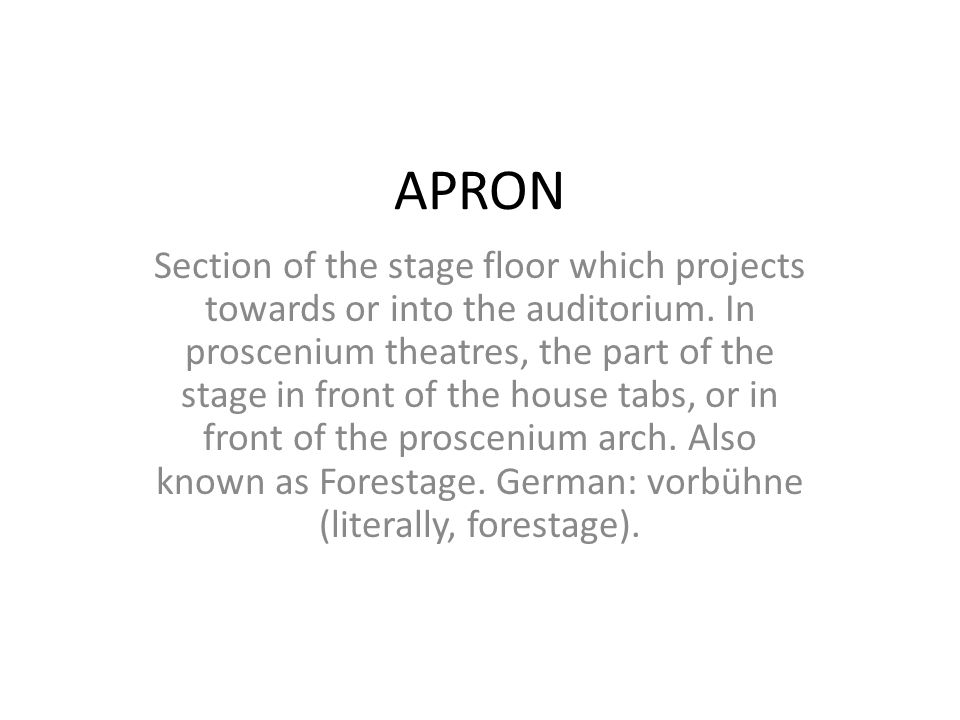 APRON Section of the stage floor which projects towards or into the auditorium. In proscenium theatres, the part of the stage in front of the house ta