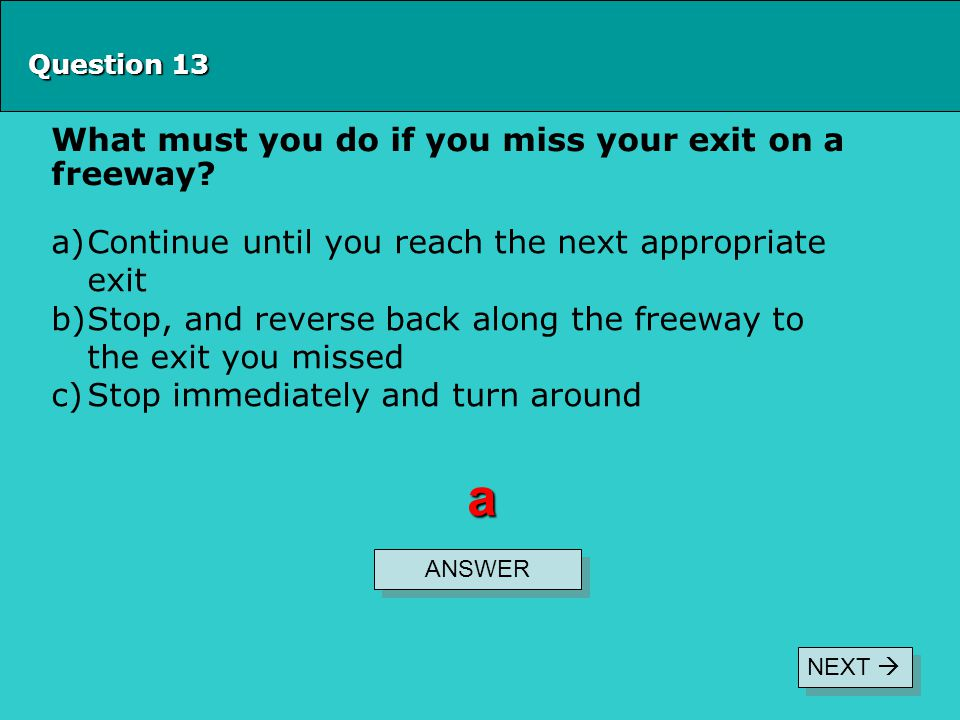Question 13 What must you do if you miss your exit on a freeway? ANSWER a a)Continue until you reach the next appropriate exit b)Stop, and reverse bac