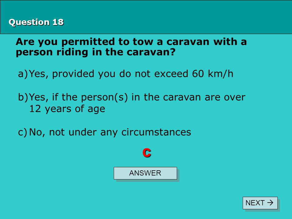 Question 18 Are you permitted to tow a caravan with a person riding in the caravan? ANSWER c a)Yes, provided you do not exceed 60 km/h b)Yes, if the p