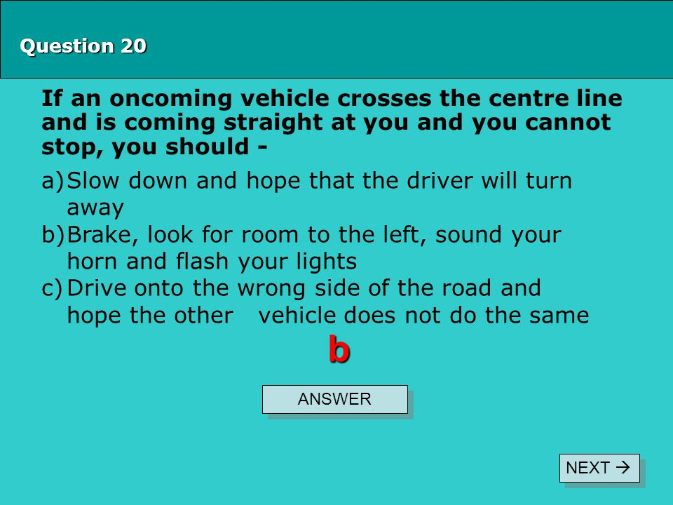 Question 20 If an oncoming vehicle crosses the centre line and is coming straight at you and you cannot stop, you should - ANSWER b a)Slow down and ho