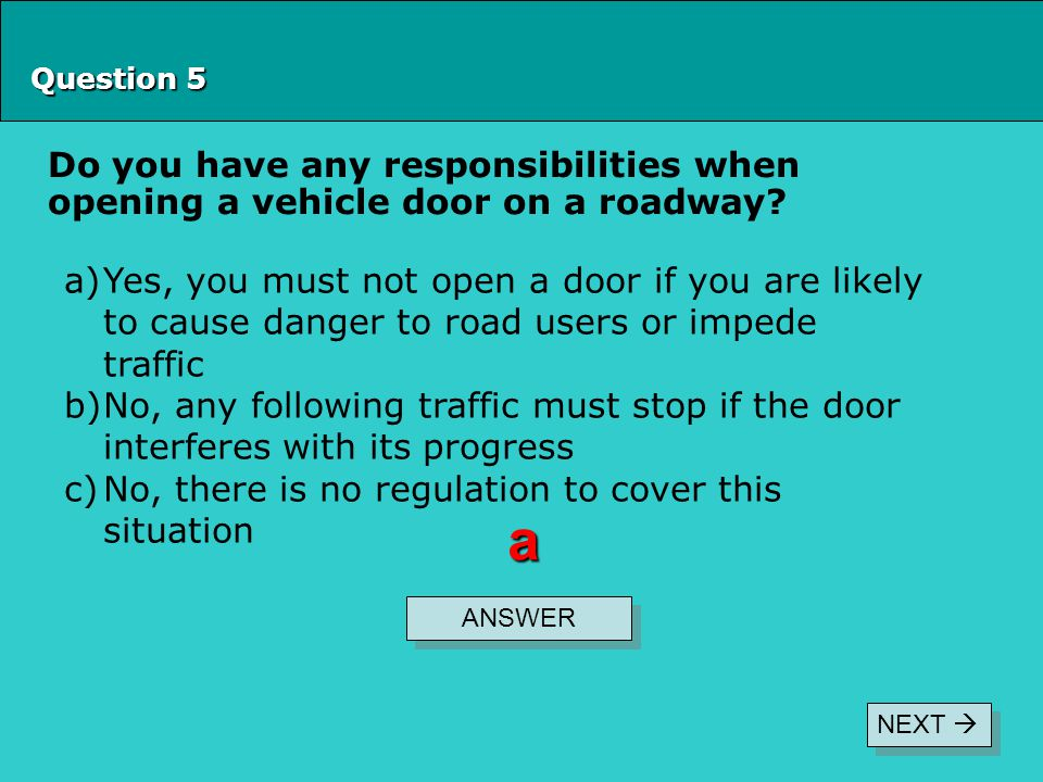 Question 5 Do you have any responsibilities when opening a vehicle door on a roadway? ANSWER a a)Yes, you must not open a door if you are likely to ca