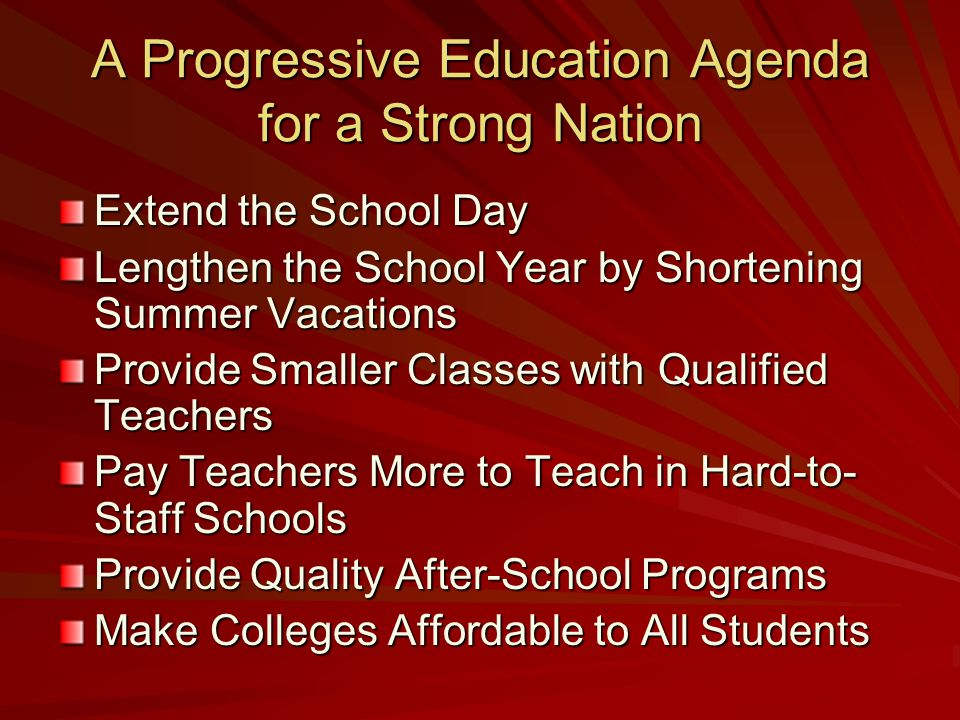 A Progressive Education Agenda for a Strong Nation Extend the School Day Lengthen the School Year by Shortening Summer Vacations Provide Smaller Classes with Qualified Teachers Pay Teachers More to Teach in Hard-to- Staff Schools Provide Quality After-School Programs Make Colleges Affordable to All Students