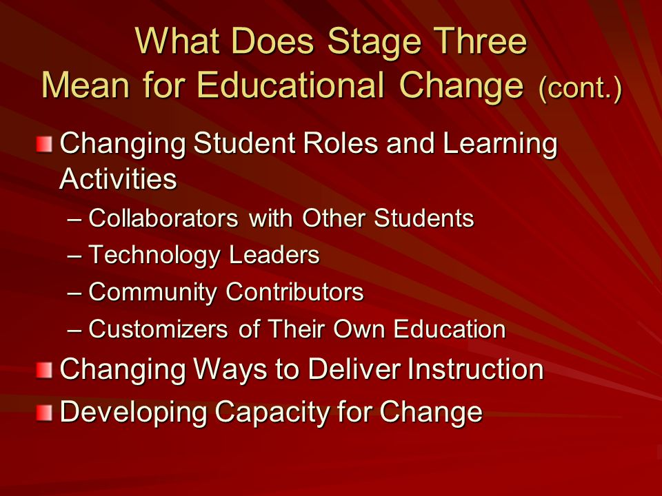 What Does Stage Three Mean for Educational Change (cont.) Changing Student Roles and Learning Activities –Collaborators with Other Students –Technology Leaders –Community Contributors –Customizers of Their Own Education Changing Ways to Deliver Instruction Developing Capacity for Change