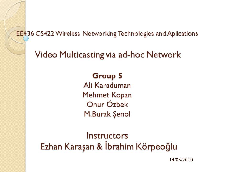 EE436 CS422 Wireless Networking Technologies and Aplications Video Multicasting via ad-hoc Network Group 5 Ali Karaduman Mehmet Kopan Onur Özbek M.Bur