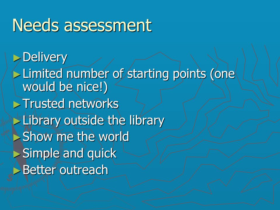 Needs assessment ► Delivery ► Limited number of starting points (one would be nice!)‏ ► Trusted networks ► Library outside the library ► Show me the w