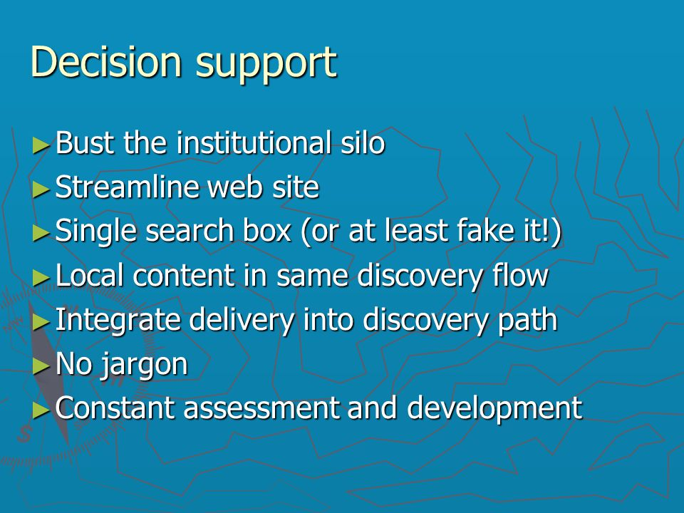 Decision support ► Bust the institutional silo ► Streamline web site ► Single search box (or at least fake it!)‏ ► Local content in same discovery flo