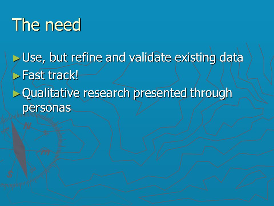 The need ► Use, but refine and validate existing data ► Fast track! ► Qualitative research presented through personas