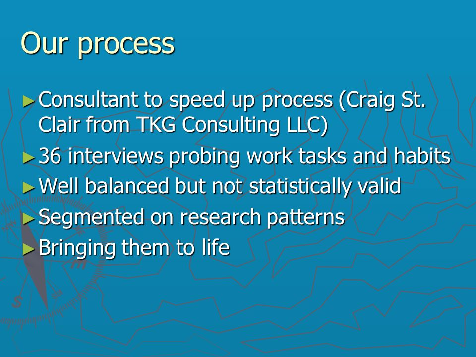 Our process ► Consultant to speed up process (Craig St. Clair from TKG Consulting LLC)‏ ► 36 interviews probing work tasks and habits ► Well balanced