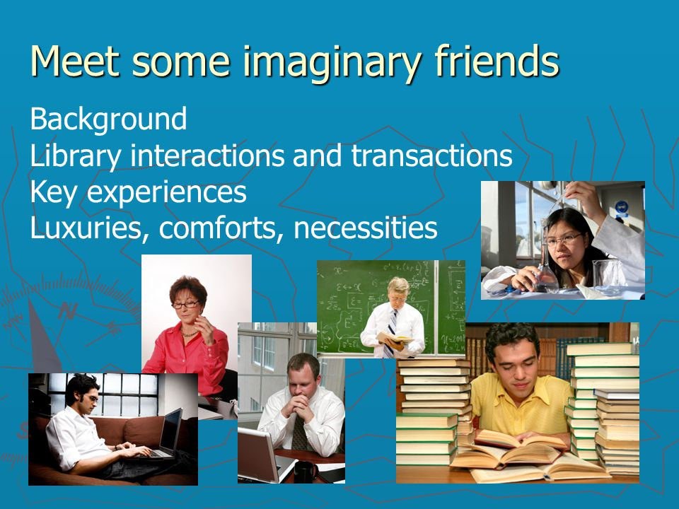 Meet some imaginary friends Background Library interactions and transactions Key experiences Luxuries, comforts, necessities